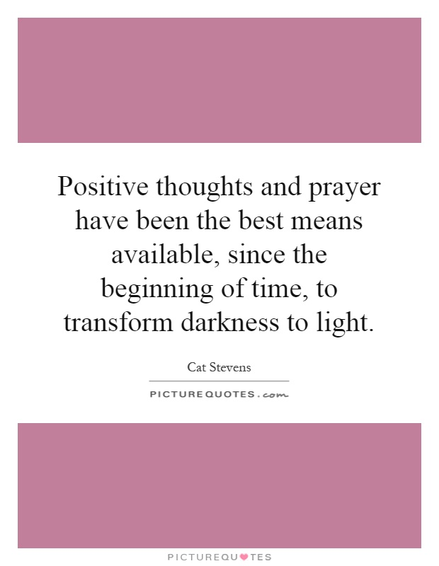 Positive thoughts and prayer have been the best means available, since the beginning of time, to transform darkness to light Picture Quote #1