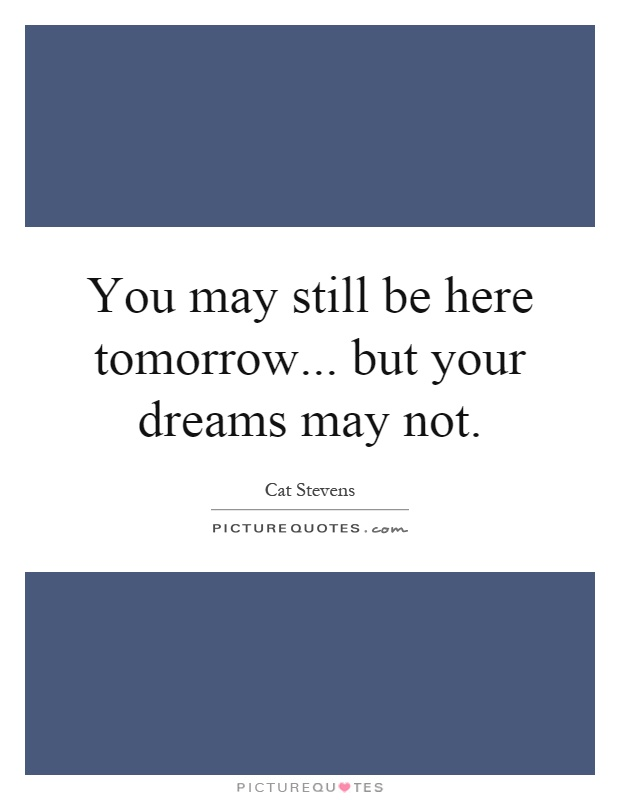 You may still be here tomorrow... but your dreams may not Picture Quote #1
