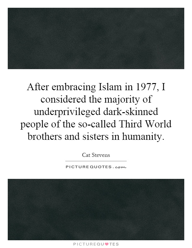 After embracing Islam in 1977, I considered the majority of underprivileged dark-skinned people of the so-called Third World brothers and sisters in humanity Picture Quote #1