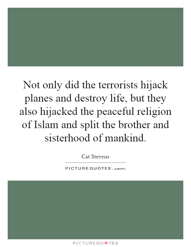 Not only did the terrorists hijack planes and destroy life, but they also hijacked the peaceful religion of Islam and split the brother and sisterhood of mankind Picture Quote #1