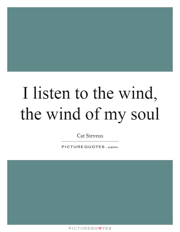 I listen to the wind, the wind of my soul Picture Quote #1
