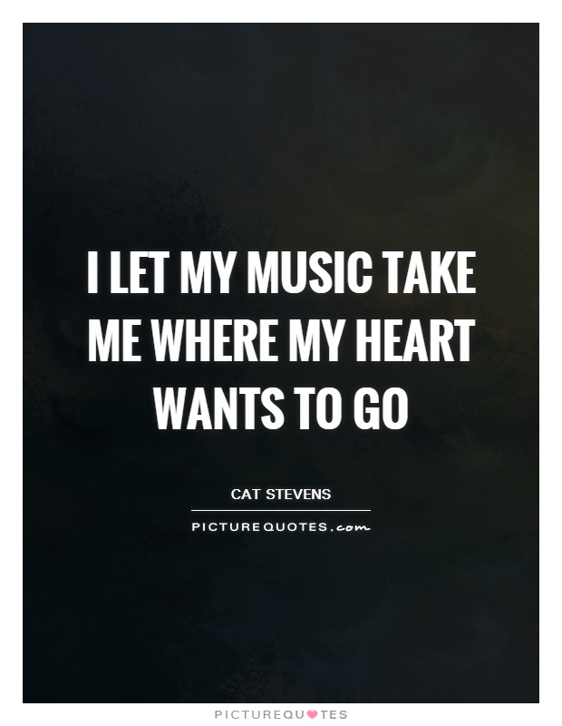 I let my music take me where my heart wants to go Picture Quote #1