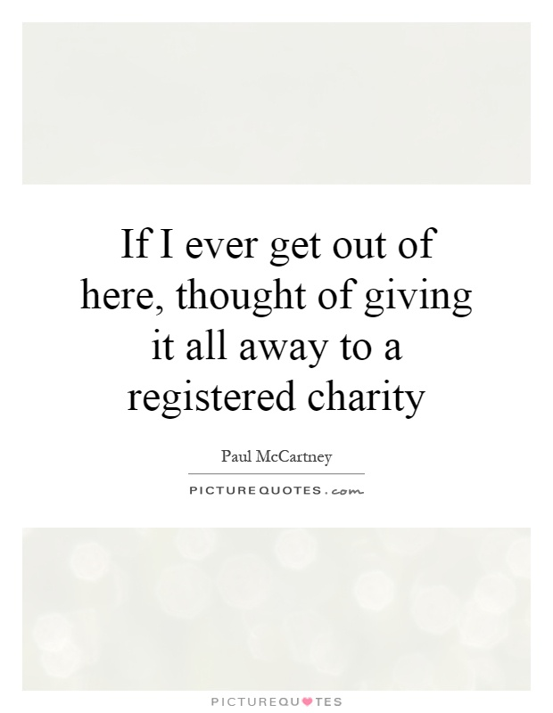 If I ever get out of here, thought of giving it all away to a registered charity Picture Quote #1