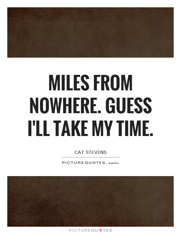 Miles from nowhere. Guess I'll take my time Picture Quote #1