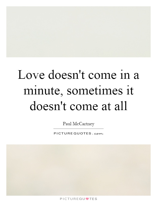 Love doesn't come in a minute, sometimes it doesn't come at all Picture Quote #1