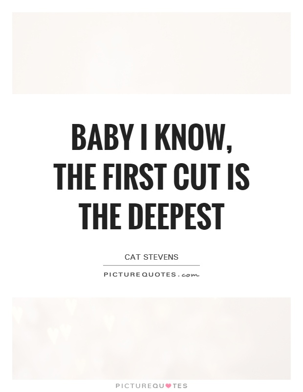Baby I know, the first cut is the deepest Picture Quote #1