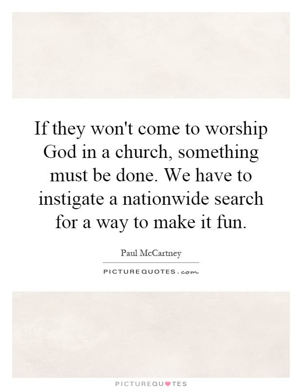 If they won't come to worship God in a church, something must be done. We have to instigate a nationwide search for a way to make it fun Picture Quote #1