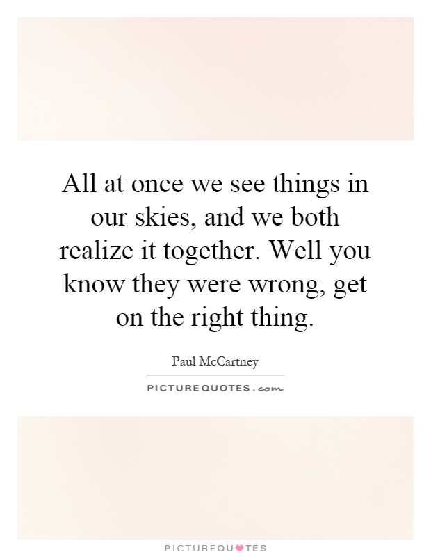 All at once we see things in our skies, and we both realize it together. Well you know they were wrong, get on the right thing Picture Quote #1