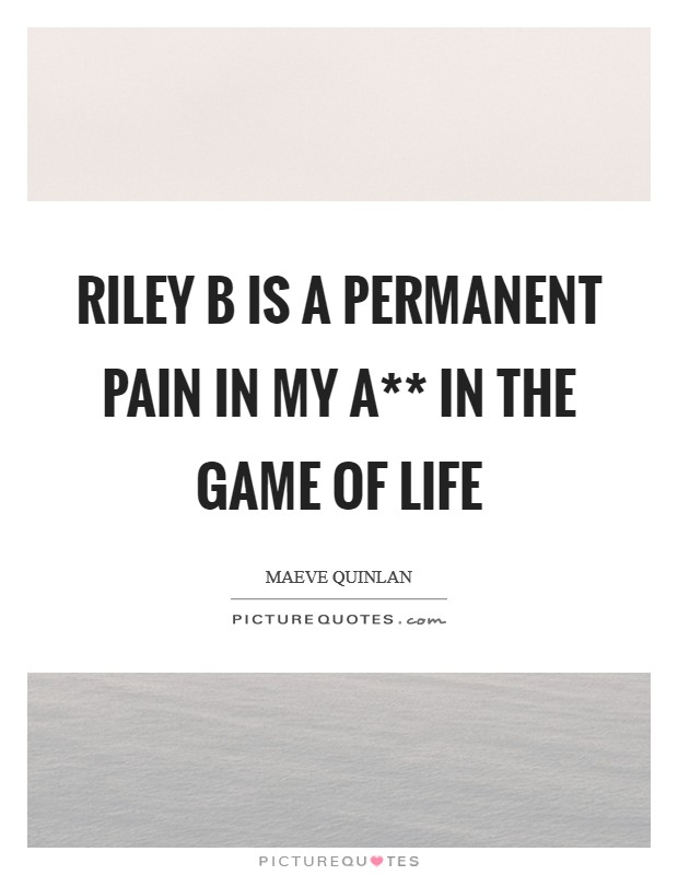 Riley B is a permanent pain in my a** in the game of life Picture Quote #1