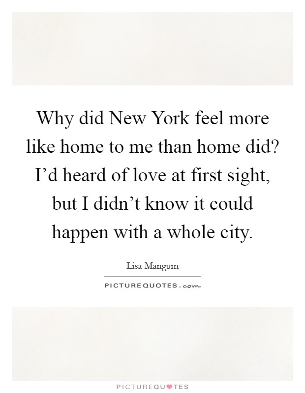 Why did New York feel more like home to me than home did? I'd heard of love at first sight, but I didn't know it could happen with a whole city Picture Quote #1