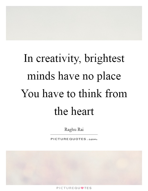 In creativity, brightest minds have no place You have to think from the heart Picture Quote #1