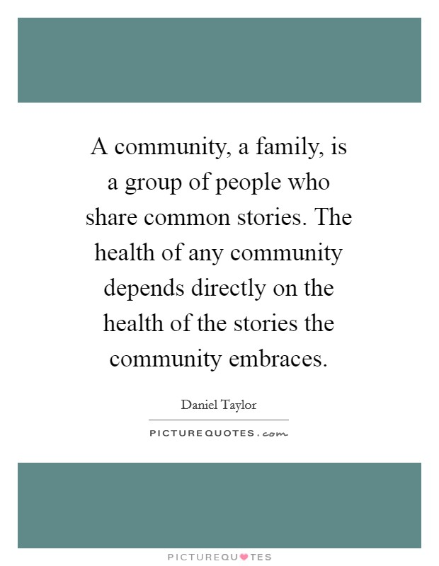 A community, a family, is a group of people who share common stories. The health of any community depends directly on the health of the stories the community embraces Picture Quote #1