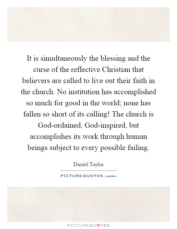 It is simultaneously the blessing and the curse of the reflective Christian that believers are called to live out their faith in the church. No institution has accomplished so much for good in the world; none has fallen so short of its calling! The church is God-ordained, God-inspired, but accomplishes its work through human beings subject to every possible failing Picture Quote #1
