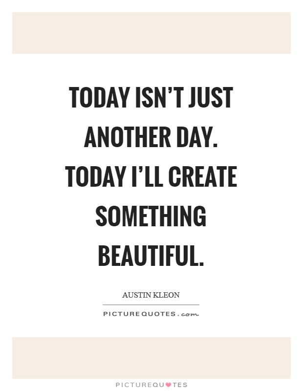 Today isn't just another day. Today I'll create something beautiful Picture Quote #1