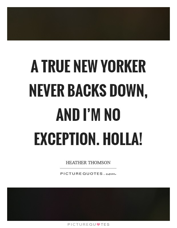 A true New Yorker never backs down, and I'm no exception. Holla! Picture Quote #1