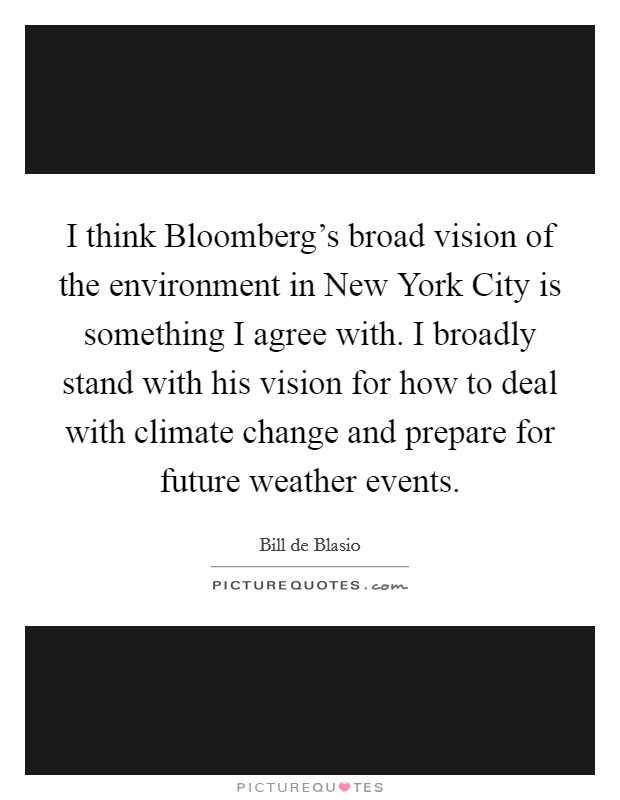 I think Bloomberg's broad vision of the environment in New York City is something I agree with. I broadly stand with his vision for how to deal with climate change and prepare for future weather events Picture Quote #1