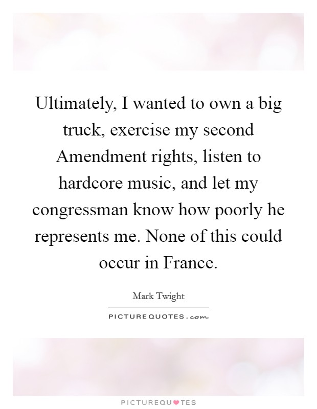 Ultimately, I wanted to own a big truck, exercise my second Amendment rights, listen to hardcore music, and let my congressman know how poorly he represents me. None of this could occur in France Picture Quote #1