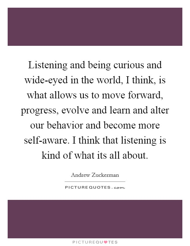 Listening and being curious and wide-eyed in the world, I think, is what allows us to move forward, progress, evolve and learn and alter our behavior and become more self-aware. I think that listening is kind of what its all about Picture Quote #1
