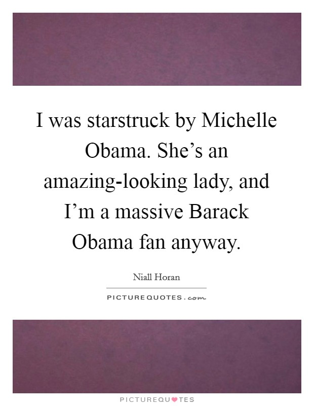 I was starstruck by Michelle Obama. She's an amazing-looking lady, and I'm a massive Barack Obama fan anyway Picture Quote #1