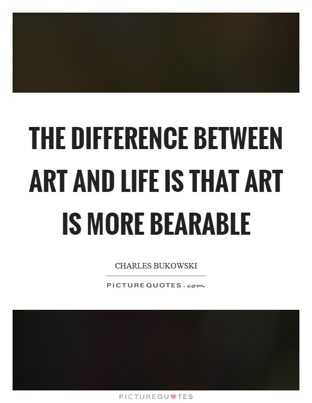 The Difference Between Art and Life is that Art is More Bearable Picture Quote #1
