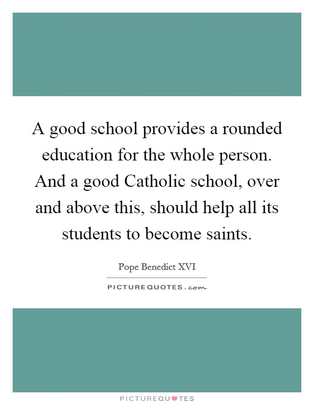 A good school provides a rounded education for the whole person. And a good Catholic school, over and above this, should help all its students to become saints Picture Quote #1