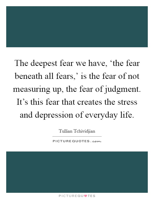 The deepest fear we have, 'the fear beneath all fears,' is the fear of not measuring up, the fear of judgment. It's this fear that creates the stress and depression of everyday life Picture Quote #1