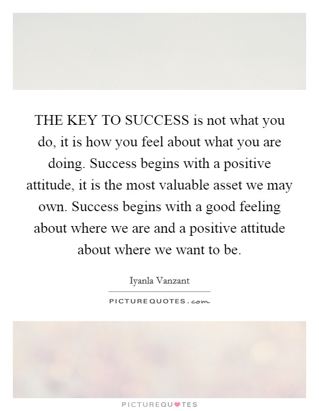 THE KEY TO SUCCESS is not what you do, it is how you feel about what you are doing. Success begins with a positive attitude, it is the most valuable asset we may own. Success begins with a good feeling about where we are and a positive attitude about where we want to be Picture Quote #1