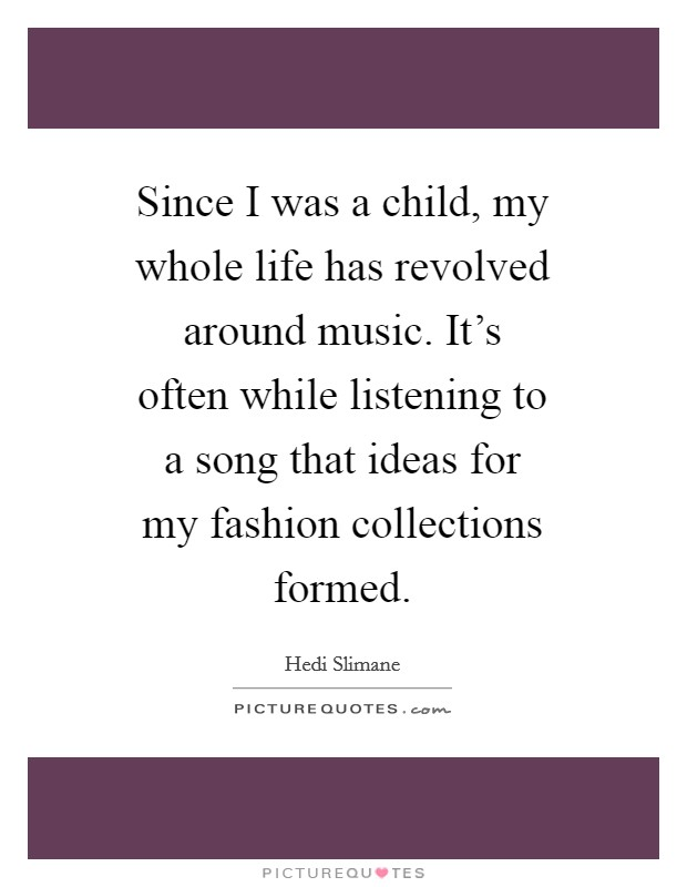Since I was a child, my whole life has revolved around music. It's often while listening to a song that ideas for my fashion collections formed Picture Quote #1