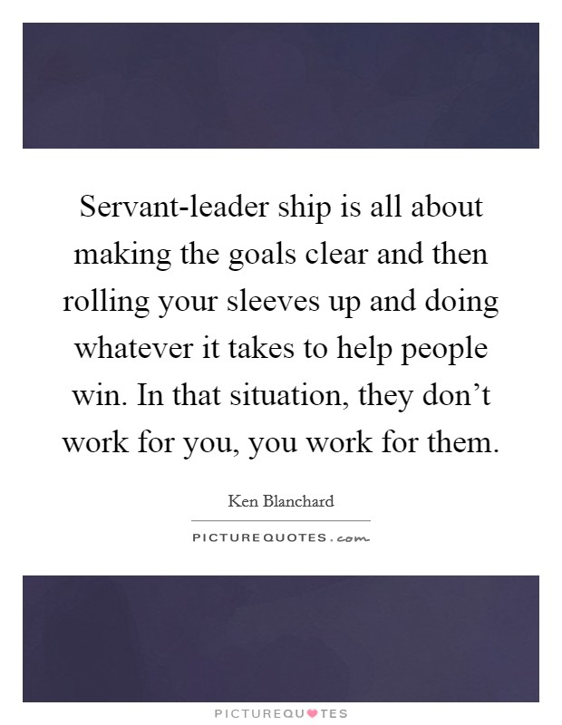 Servant-leader ship is all about making the goals clear and then rolling your sleeves up and doing whatever it takes to help people win. In that situation, they don't work for you, you work for them Picture Quote #1