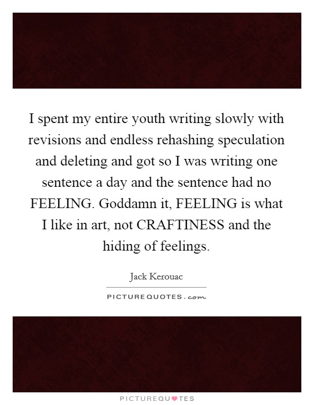 I spent my entire youth writing slowly with revisions and endless rehashing speculation and deleting and got so I was writing one sentence a day and the sentence had no FEELING. Goddamn it, FEELING is what I like in art, not CRAFTINESS and the hiding of feelings Picture Quote #1