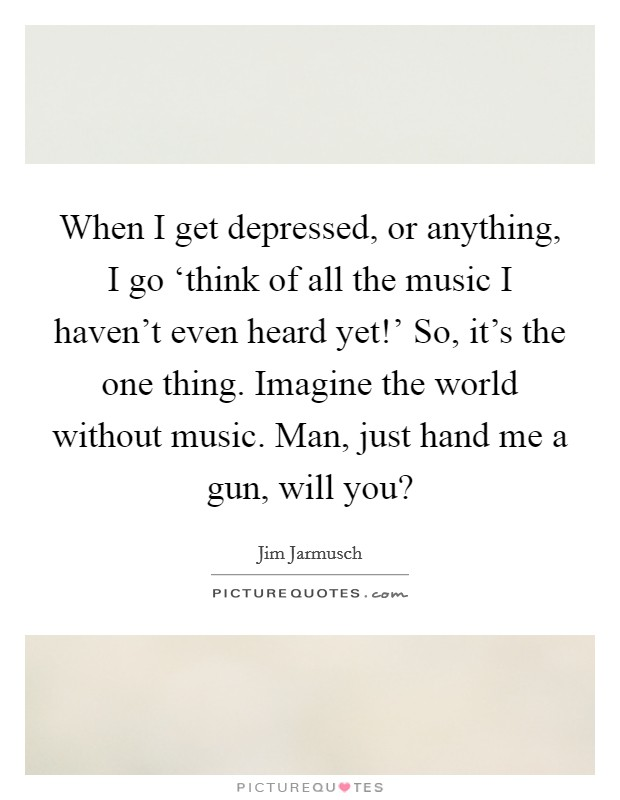 When I get depressed, or anything, I go 'think of all the music I haven't even heard yet!' So, it's the one thing. Imagine the world without music. Man, just hand me a gun, will you? Picture Quote #1