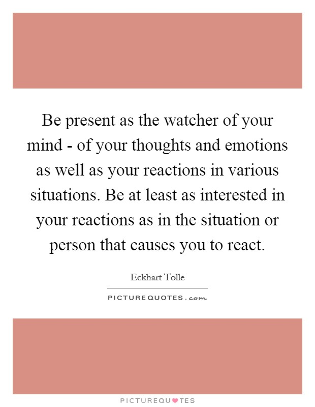 Be present as the watcher of your mind - of your thoughts and emotions as well as your reactions in various situations. Be at least as interested in your reactions as in the situation or person that causes you to react Picture Quote #1