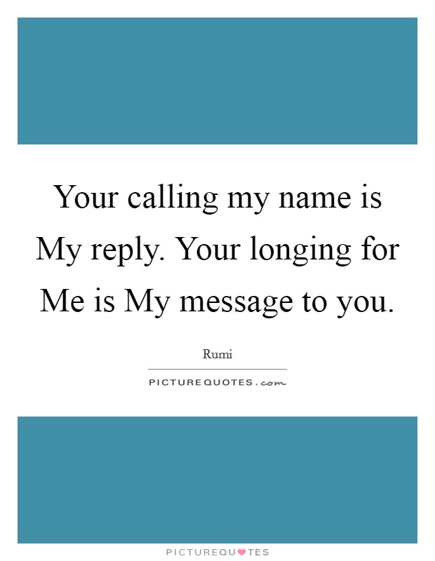 Your calling my name is My reply. Your longing for Me is My message to you Picture Quote #1
