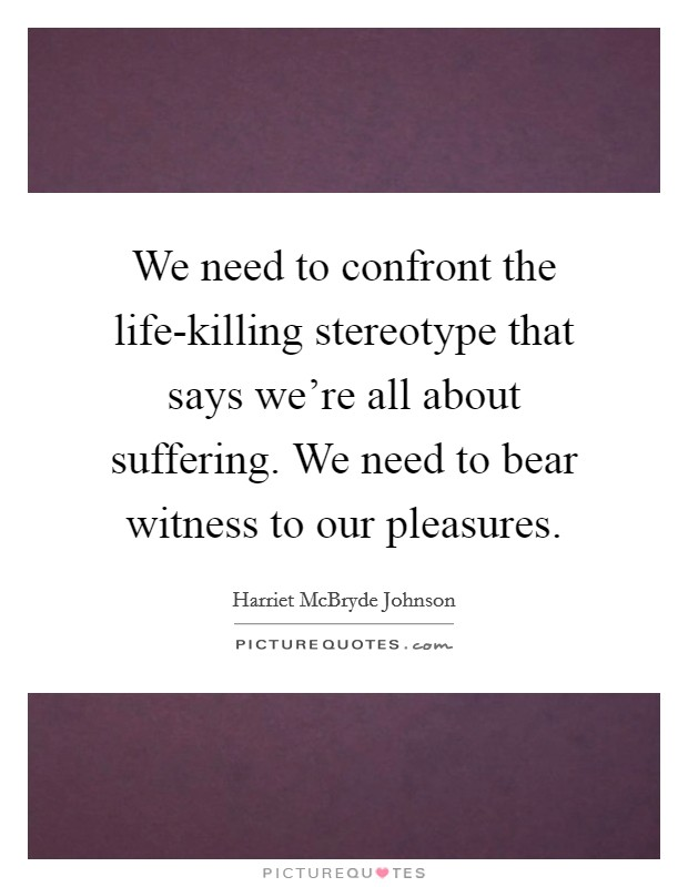 We need to confront the life-killing stereotype that says we're all about suffering. We need to bear witness to our pleasures Picture Quote #1