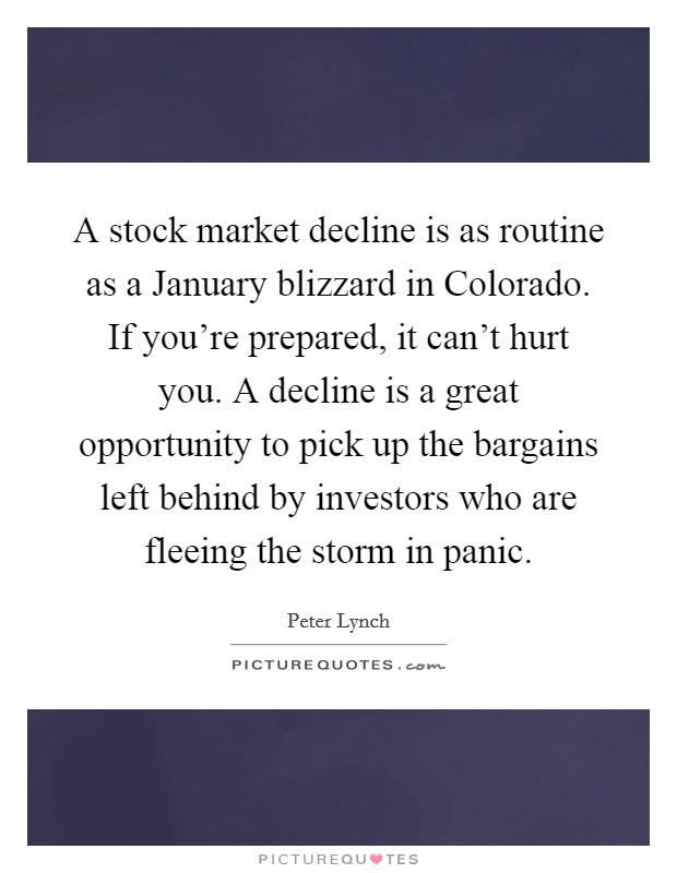 A stock market decline is as routine as a January blizzard in Colorado. If you're prepared, it can't hurt you. A decline is a great opportunity to pick up the bargains left behind by investors who are fleeing the storm in panic Picture Quote #1