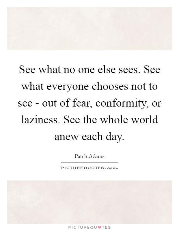 See what no one else sees. See what everyone chooses not to see - out of fear, conformity, or laziness. See the whole world anew each day Picture Quote #1