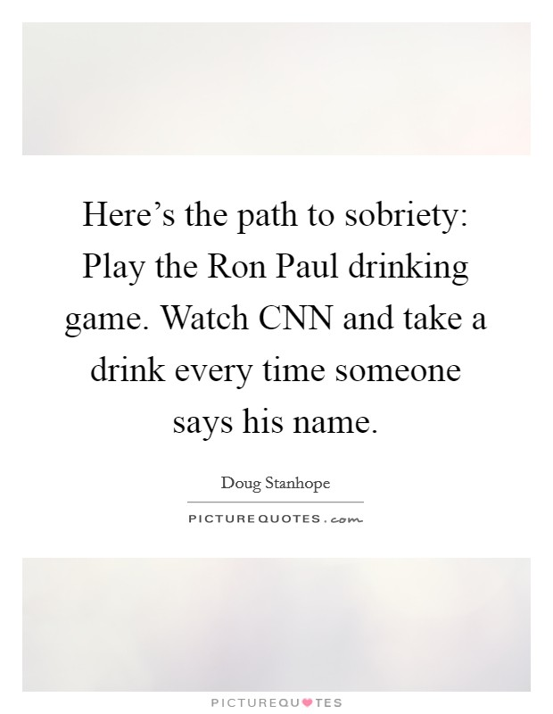 Here's the path to sobriety: Play the Ron Paul drinking game. Watch CNN and take a drink every time someone says his name Picture Quote #1