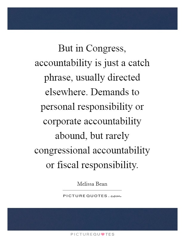 But in Congress, accountability is just a catch phrase, usually directed elsewhere. Demands to personal responsibility or corporate accountability abound, but rarely congressional accountability or fiscal responsibility Picture Quote #1