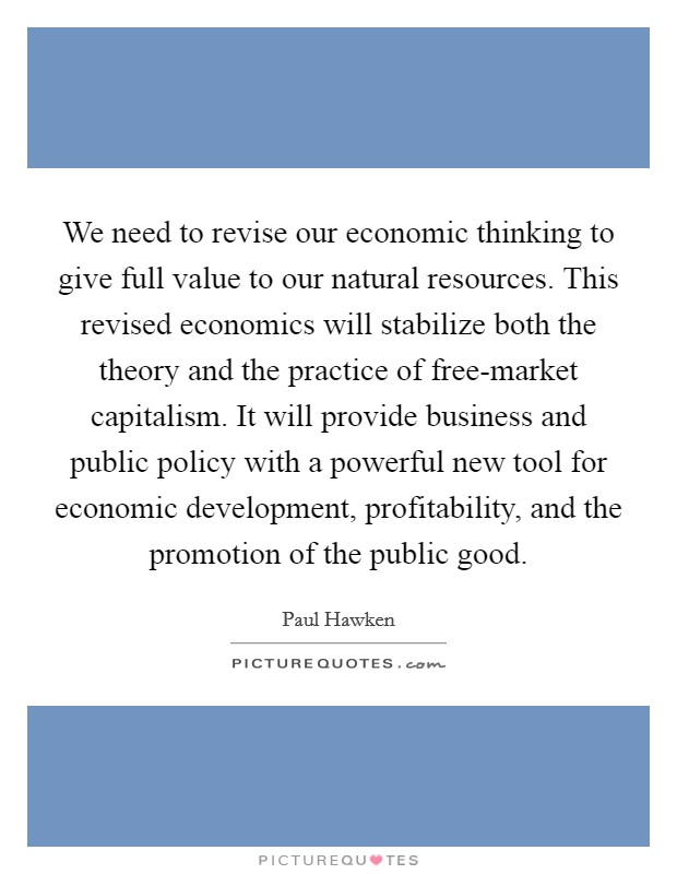 We need to revise our economic thinking to give full value to our natural resources. This revised economics will stabilize both the theory and the practice of free-market capitalism. It will provide business and public policy with a powerful new tool for economic development, profitability, and the promotion of the public good Picture Quote #1