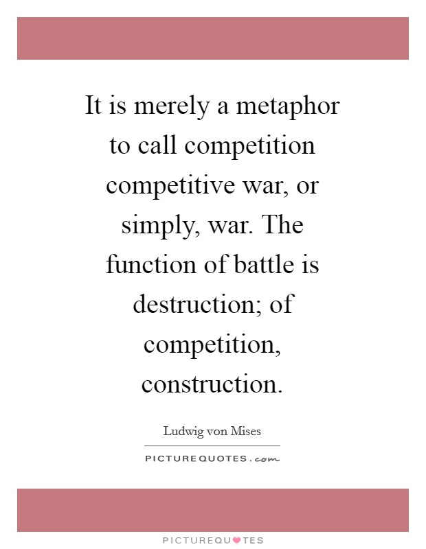 It is merely a metaphor to call competition competitive war, or simply, war. The function of battle is destruction; of competition, construction Picture Quote #1