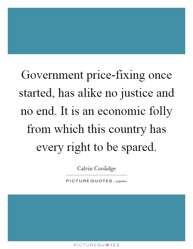 Government price-fixing once started, has alike no justice and no end. It is an economic folly from which this country has every right to be spared Picture Quote #1