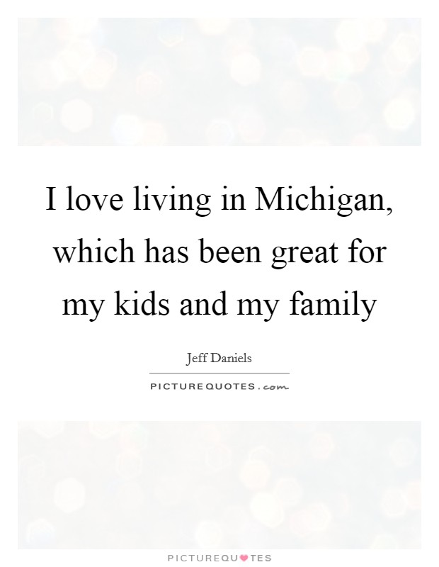 I love living in Michigan, which has been great for my kids and my family Picture Quote #1