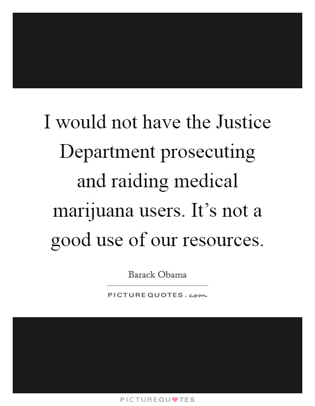 I would not have the Justice Department prosecuting and raiding medical marijuana users. It's not a good use of our resources Picture Quote #1