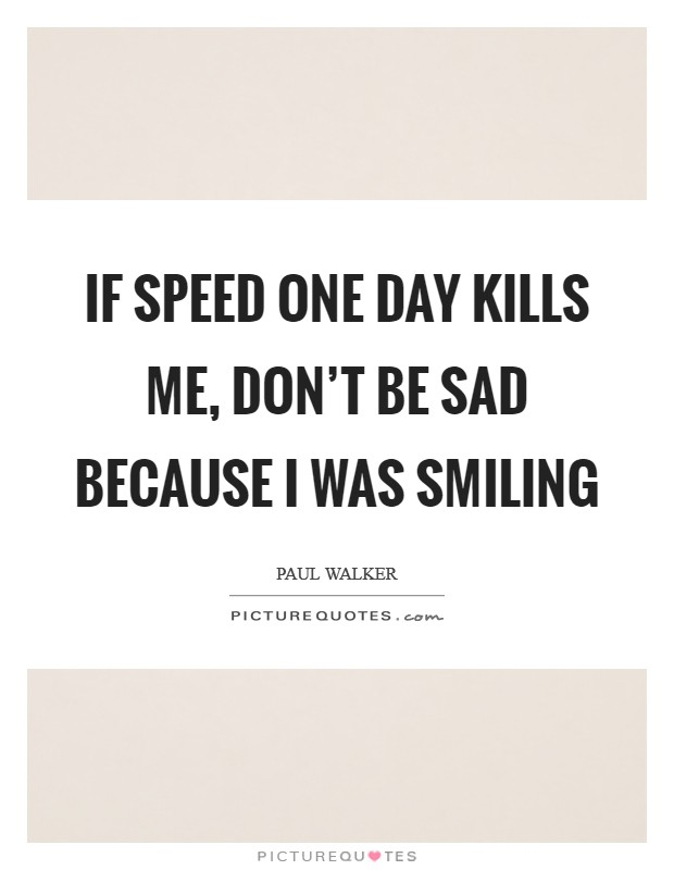 If speed one day kills me, don't be sad because I was smiling Picture Quote #1