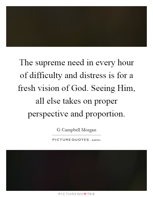 The supreme need in every hour of difficulty and distress is for a fresh vision of God. Seeing Him, all else takes on proper perspective and proportion Picture Quote #1