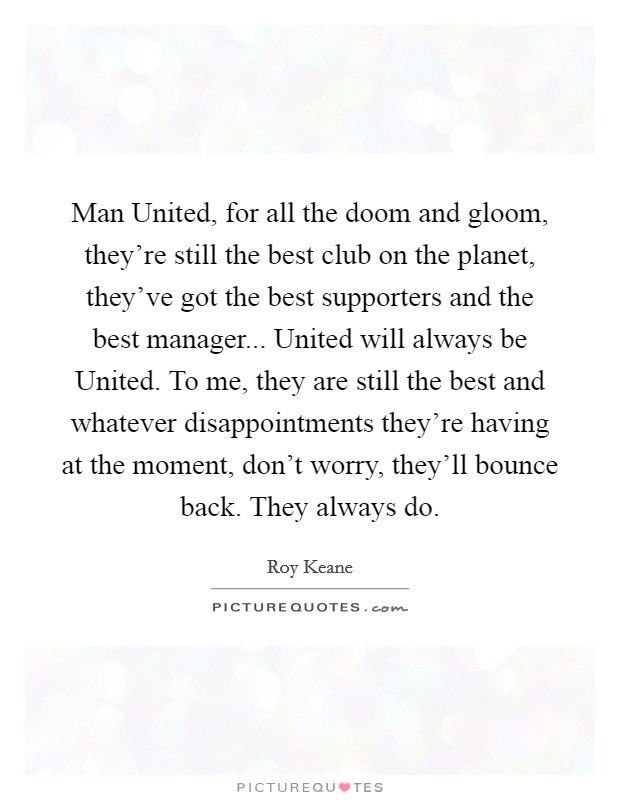 Man United, for all the doom and gloom, they're still the best club on the planet, they've got the best supporters and the best manager... United will always be United. To me, they are still the best and whatever disappointments they're having at the moment, don't worry, they'll bounce back. They always do Picture Quote #1