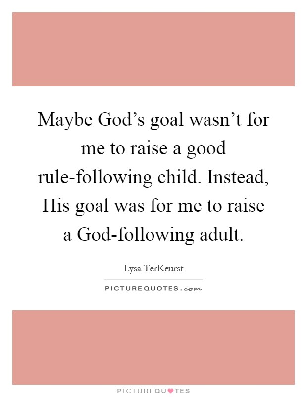 Maybe God's goal wasn't for me to raise a good rule-following child. Instead, His goal was for me to raise a God-following adult Picture Quote #1