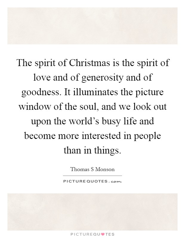 The spirit of Christmas is the spirit of love and of generosity and of goodness. It illuminates the picture window of the soul, and we look out upon the world's busy life and become more interested in people than in things Picture Quote #1