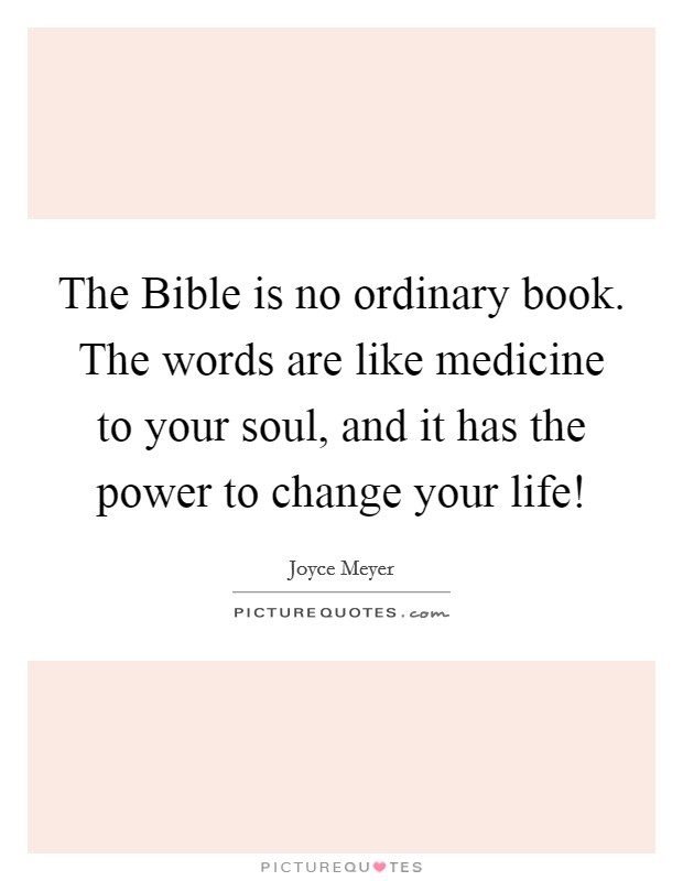 The Bible is no ordinary book. The words are like medicine to your soul, and it has the power to change your life! Picture Quote #1