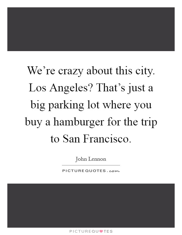 We're crazy about this city. Los Angeles? That's just a big parking lot where you buy a hamburger for the trip to San Francisco Picture Quote #1